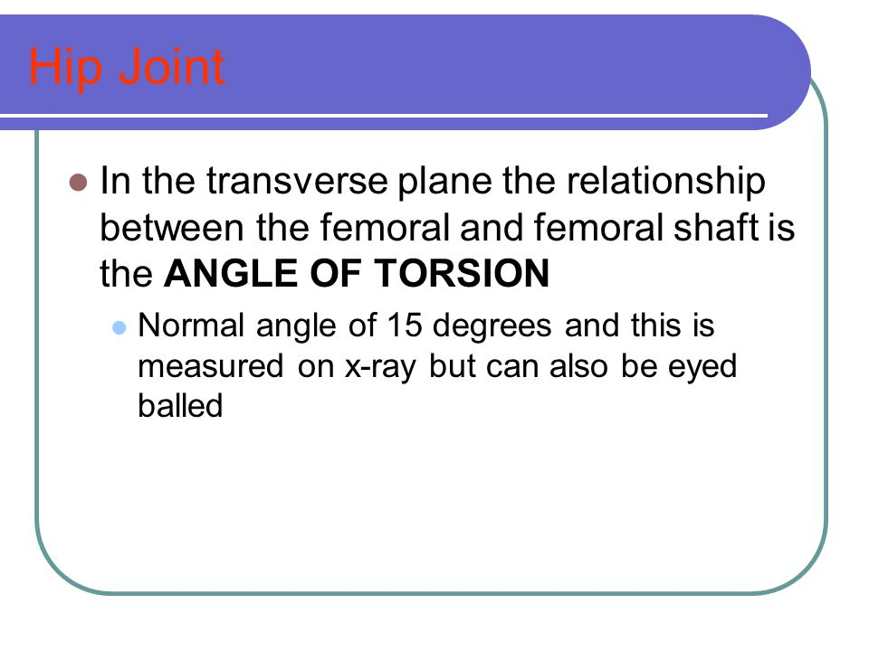 Hip Joint In the transverse plane the relationship between the femoral and femoral shaft is the ANGLE OF TORSION.
