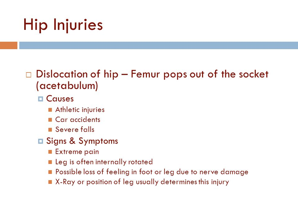 Hip Injuries Dislocation of hip – Femur pops out of the socket (acetabulum) Causes. Athletic injuries.
