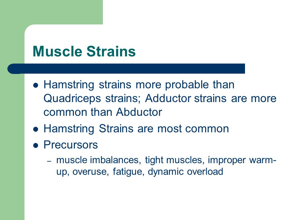 Muscle Strains Hamstring strains more probable than Quadriceps strains; Adductor strains are more common than Abductor.