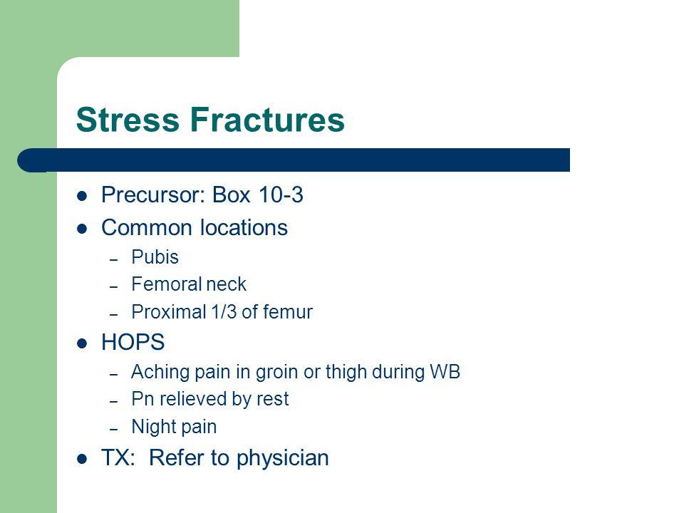 Stress Fractures Precursor: Box 10-3 Common locations HOPS