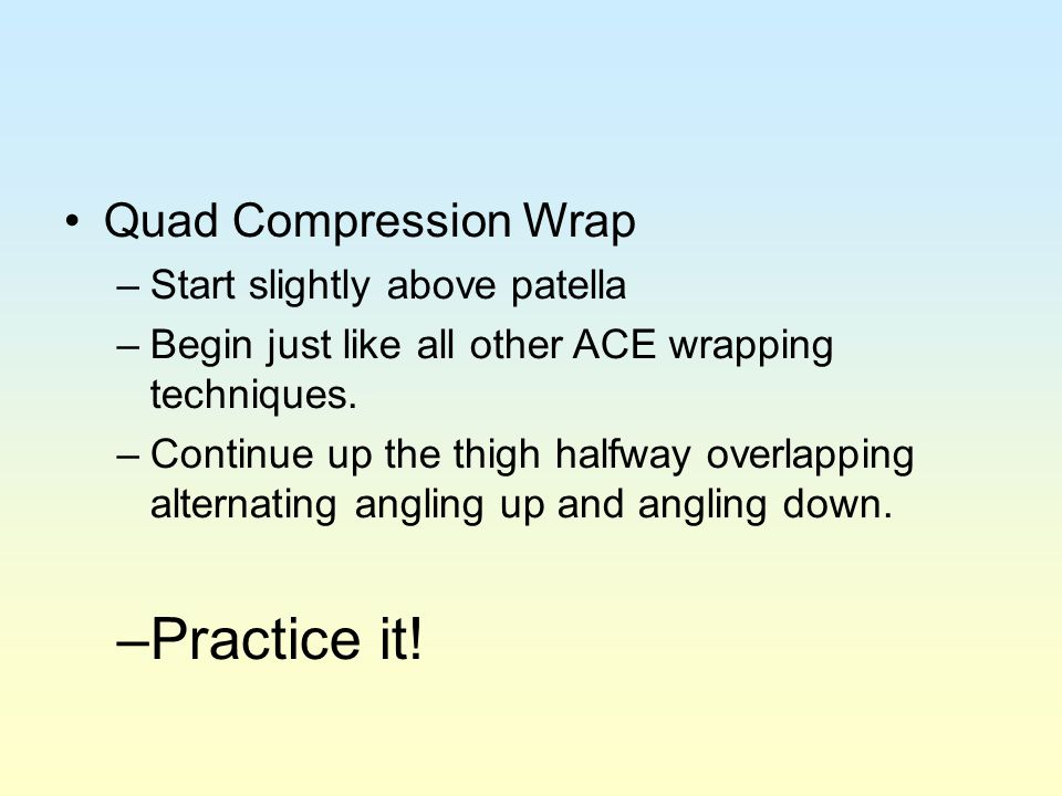 Practice it! Quad Compression Wrap Start slightly above patella