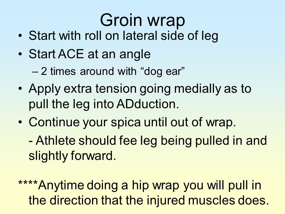 Groin wrap Start with roll on lateral side of leg