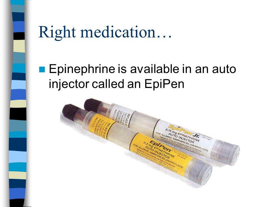 Right medication… Epinephrine is available in an auto injector called an EpiPen