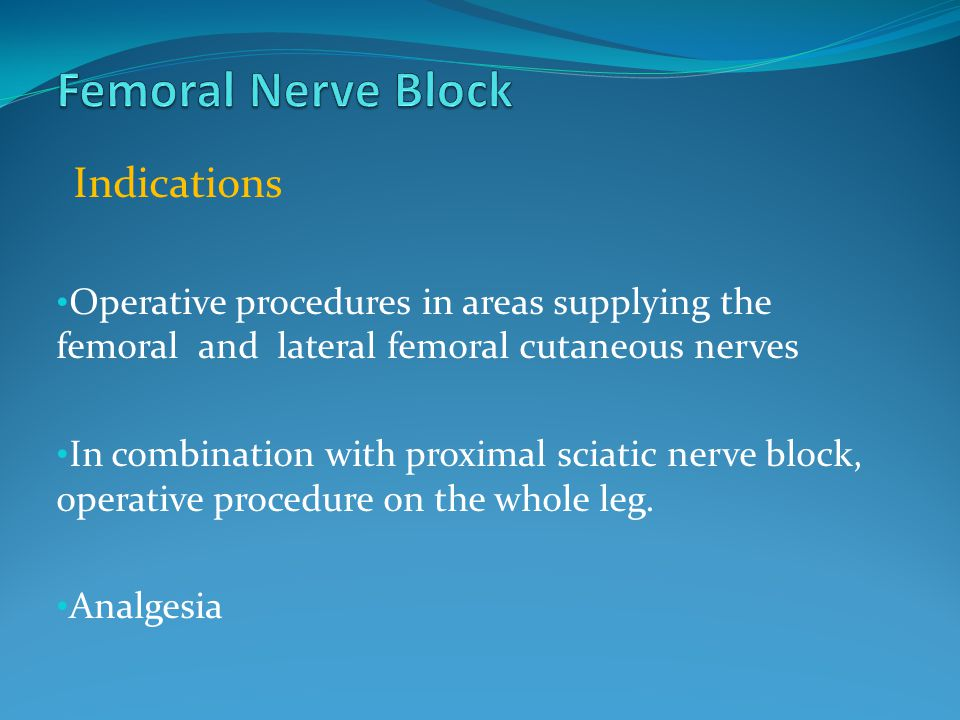Femoral Nerve Block Indications. Operative procedures in areas supplying the femoral and lateral femoral cutaneous nerves.