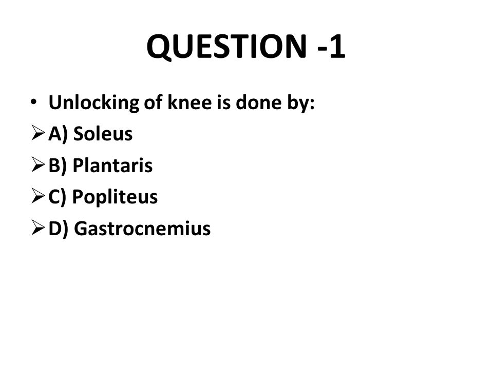 QUESTION -1 Unlocking of knee is done by: A) Soleus B) Plantaris