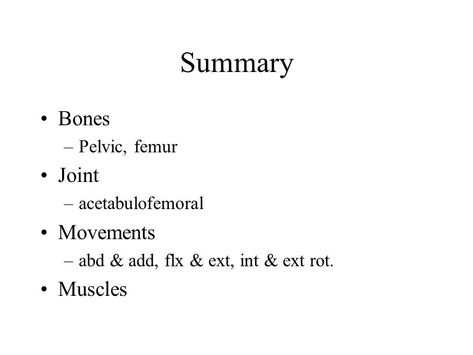 Summary Bones Joint Movements Muscles Pelvic, femur acetabulofemoral