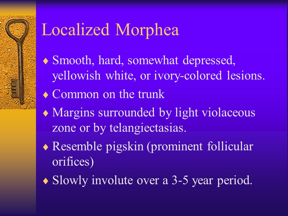 Localized Morphea Smooth, hard, somewhat depressed, yellowish white, or ivory-colored lesions. Common on the trunk.