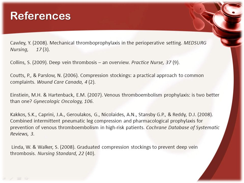 References Cawley, Y. (2008). Mechanical thromboprophylaxis in the perioperative setting. MEDSURG Nursing, 17 (3).