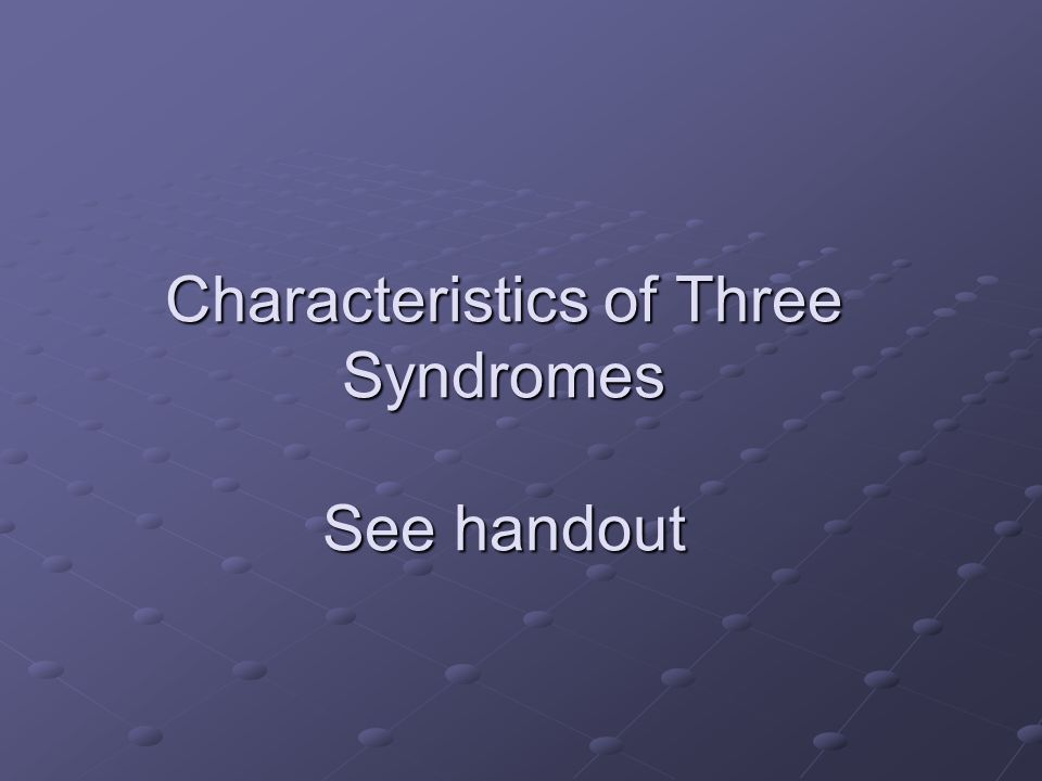 Characteristics of Three Syndromes See handout