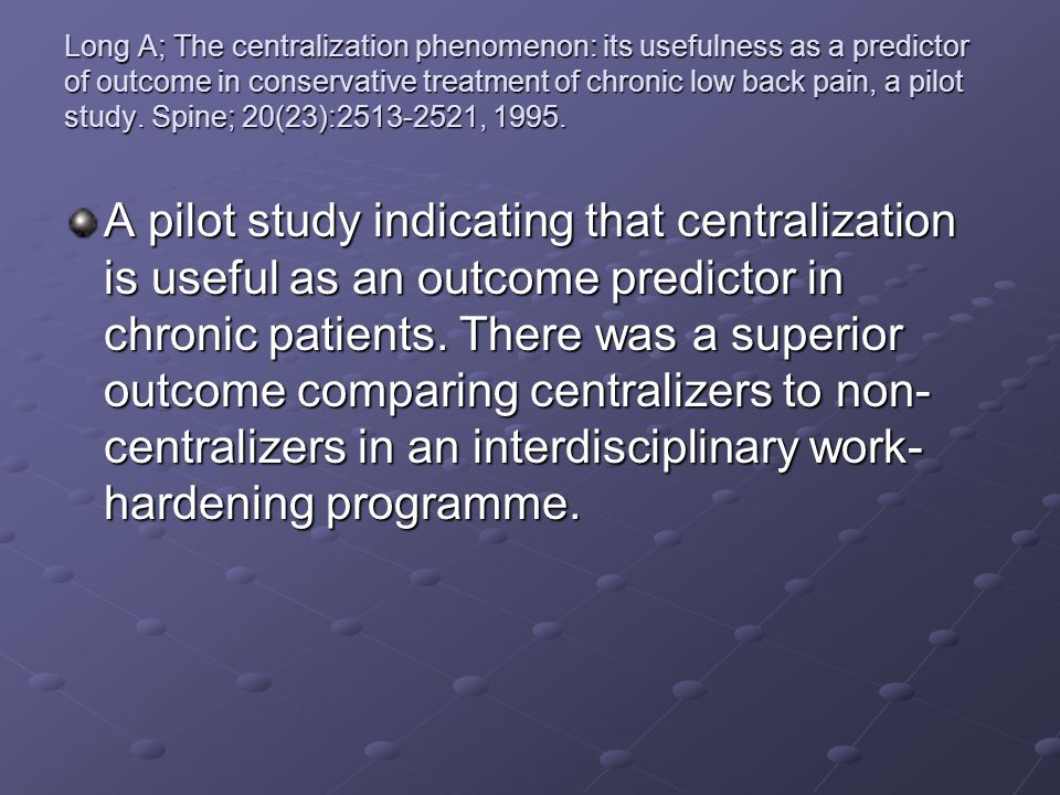Long A; The centralization phenomenon: its usefulness as a predictor of outcome in conservative treatment of chronic low back pain, a pilot study. Spine; 20(23):2513-2521, 1995.