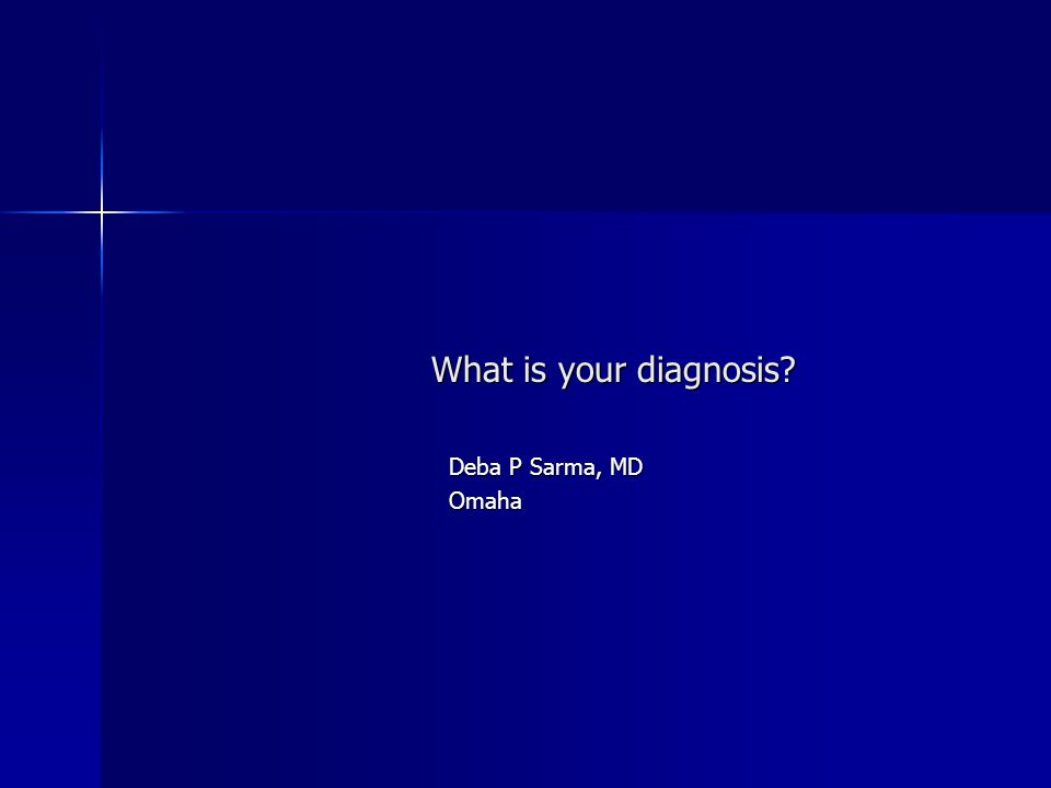 What is your diagnosis Deba P Sarma, MD Omaha