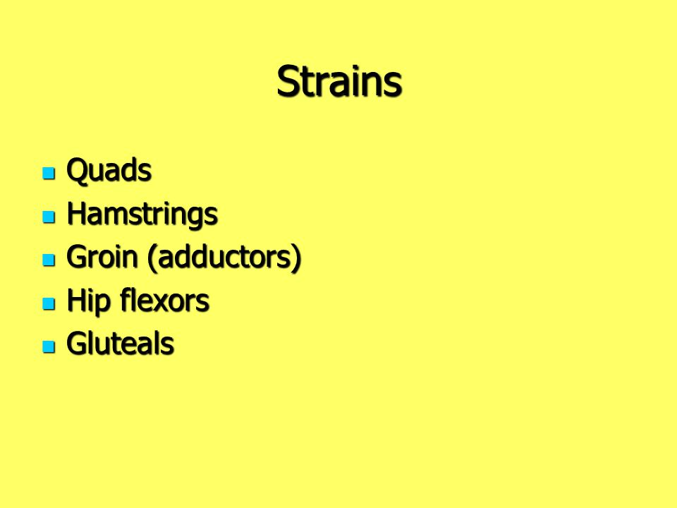 Strains Quads Hamstrings Groin (adductors) Hip flexors Gluteals