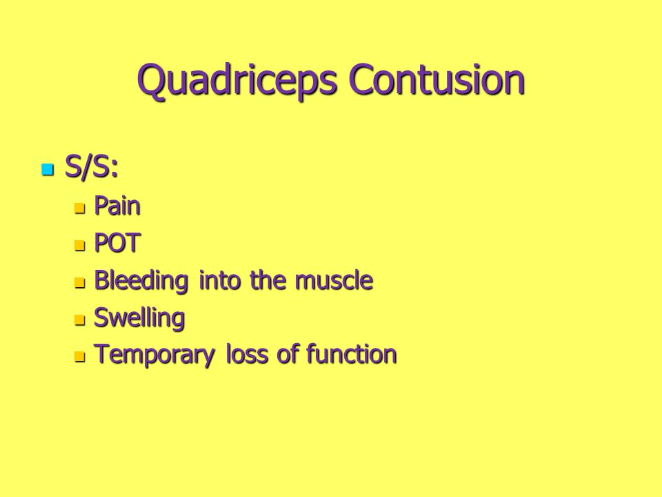 Quadriceps Contusion S/S: Pain POT Bleeding into the muscle Swelling