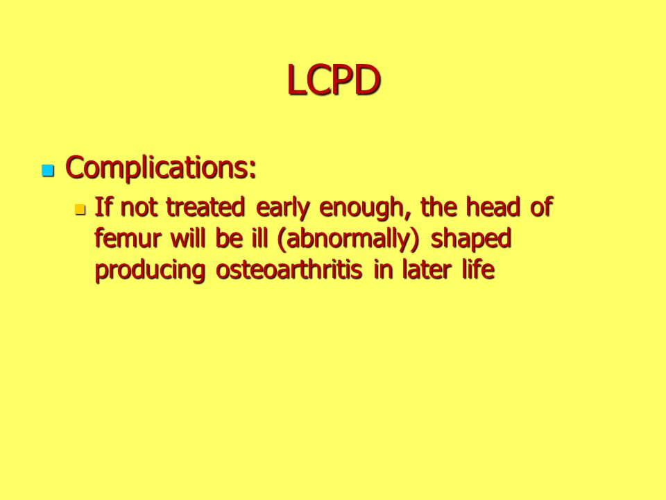 LCPD Complications: If not treated early enough, the head of femur will be ill (abnormally) shaped producing osteoarthritis in later life.