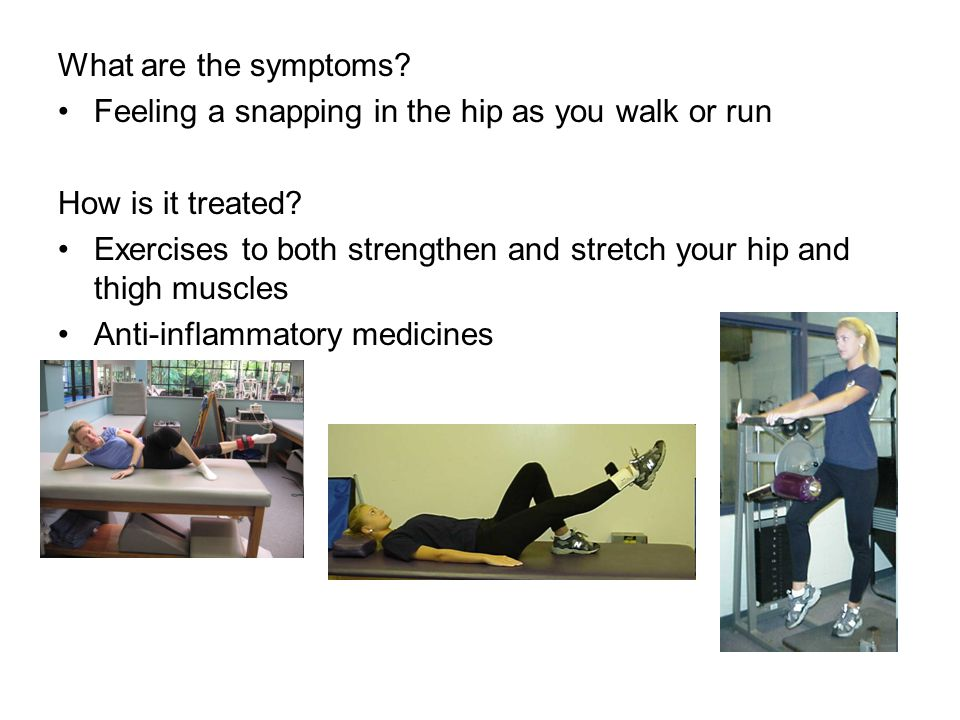 What are the symptoms Feeling a snapping in the hip as you walk or run. How is it treated