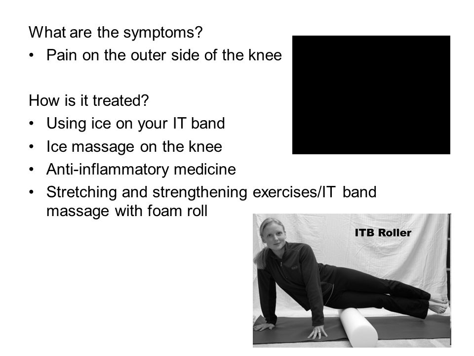 What are the symptoms Pain on the outer side of the knee. How is it treated Using ice on your IT band.