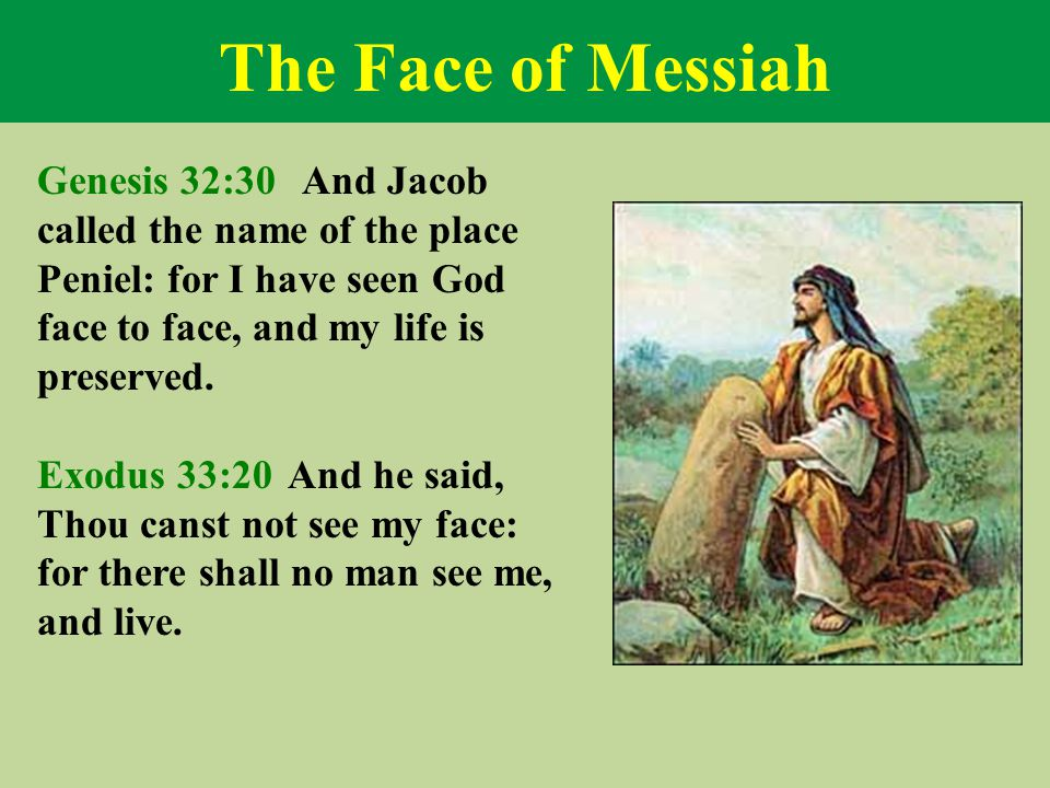 The Face of Messiah Genesis 32:30 And Jacob called the name of the place Peniel: for I have seen God face to face, and my life is preserved.