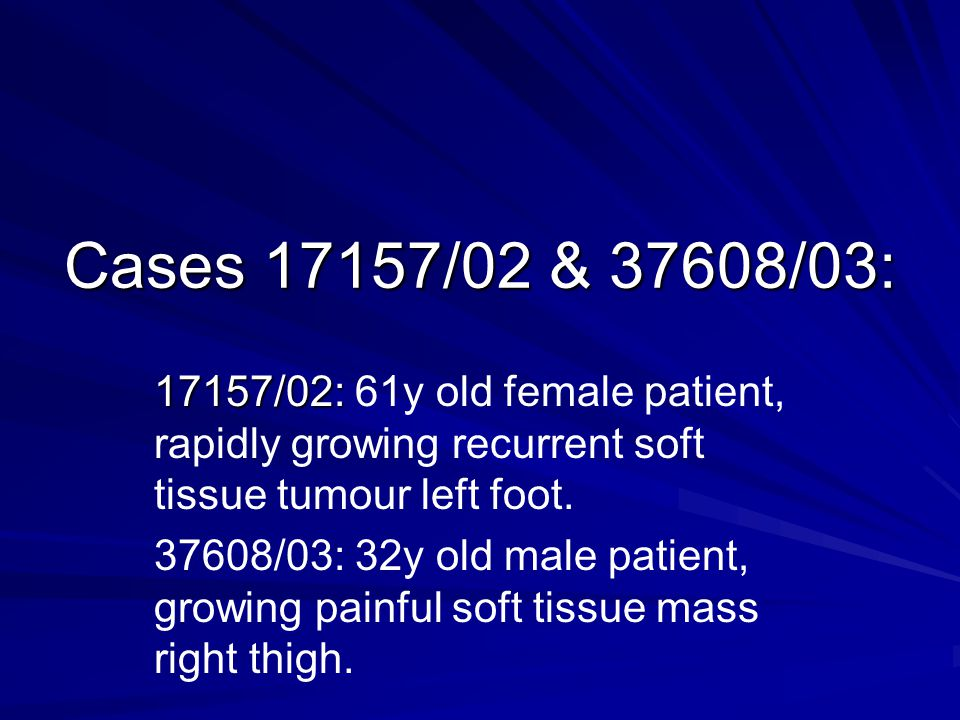 Cases 17157/02 & 37608/03: 17157/02: 61y old female patient, rapidly growing recurrent soft tissue tumour left foot.