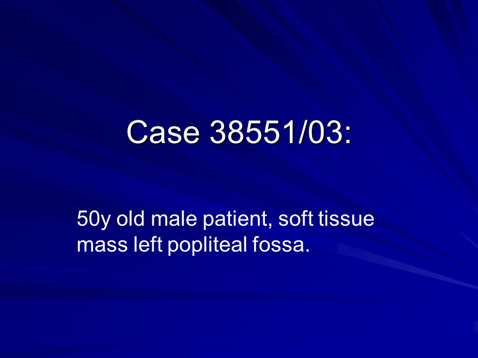 50y old male patient, soft tissue mass left popliteal fossa.