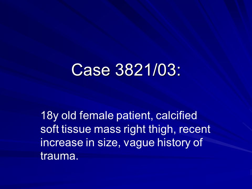 Case 3821/03: 18y old female patient, calcified soft tissue mass right thigh, recent increase in size, vague history of trauma.