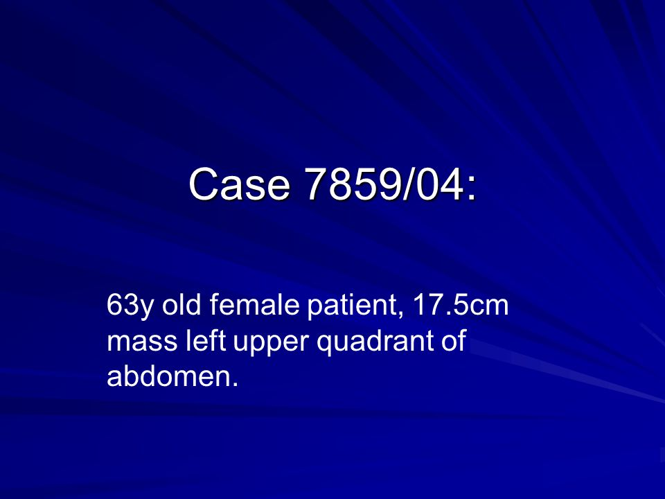 63y old female patient, 17.5cm mass left upper quadrant of abdomen.