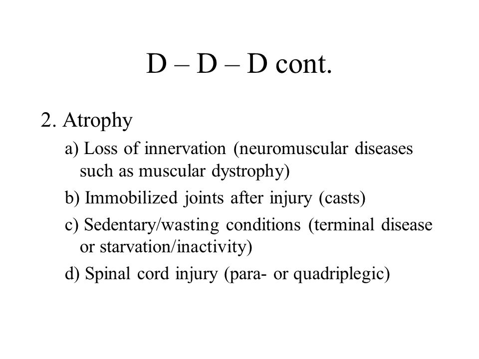 D – D – D cont. 2. Atrophy. a) Loss of innervation (neuromuscular diseases such as muscular dystrophy)