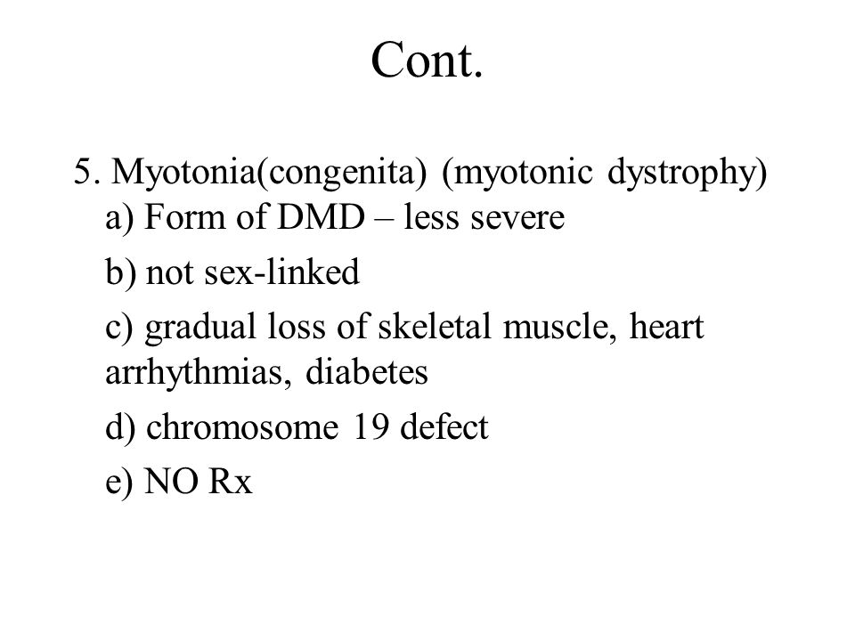 Cont. 5. Myotonia(congenita) (myotonic dystrophy) a) Form of DMD – less severe. b) not sex-linked.