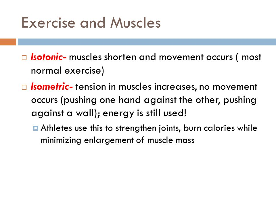 Exercise and Muscles Isotonic- muscles shorten and movement occurs ( most normal exercise)