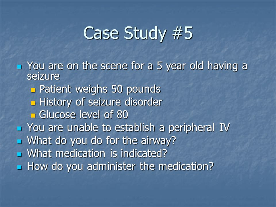 Case Study #5 You are on the scene for a 5 year old having a seizure