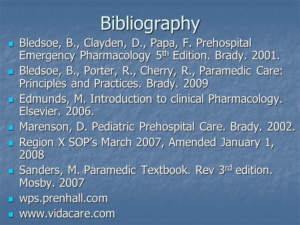 Bibliography Bledsoe, B., Clayden, D., Papa, F. Prehospital Emergency Pharmacology 5th Edition. Brady. 2001.