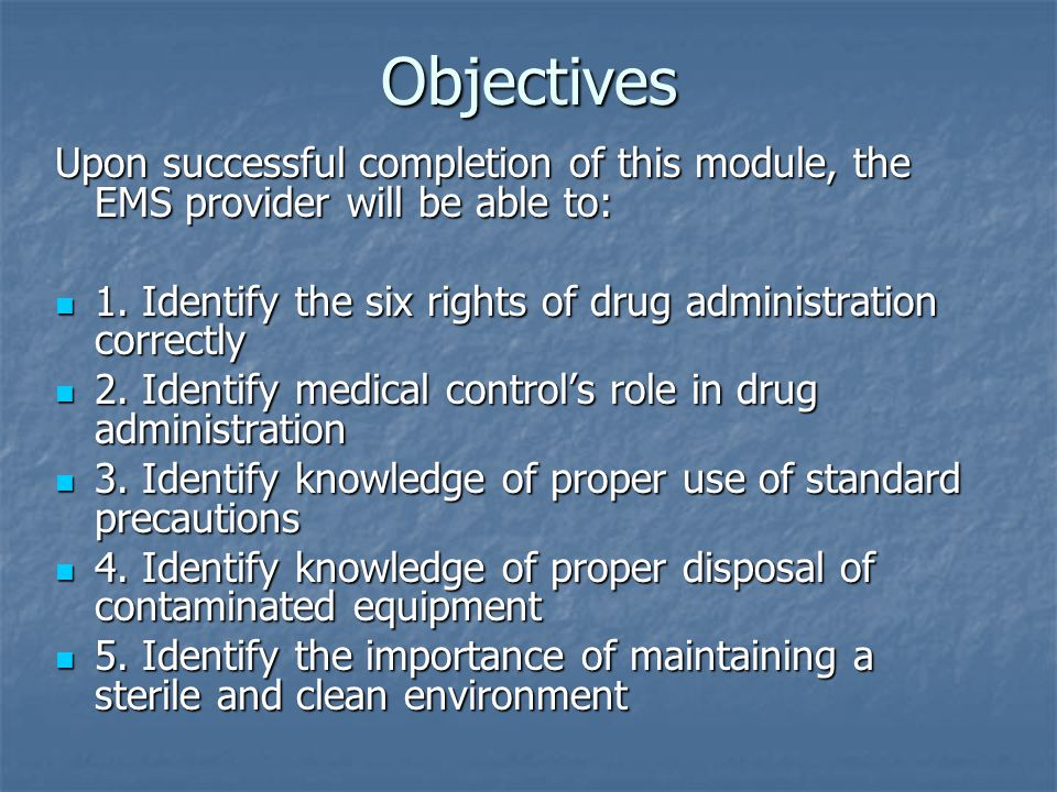 Objectives Upon successful completion of this module, the EMS provider will be able to: 1. Identify the six rights of drug administration correctly.