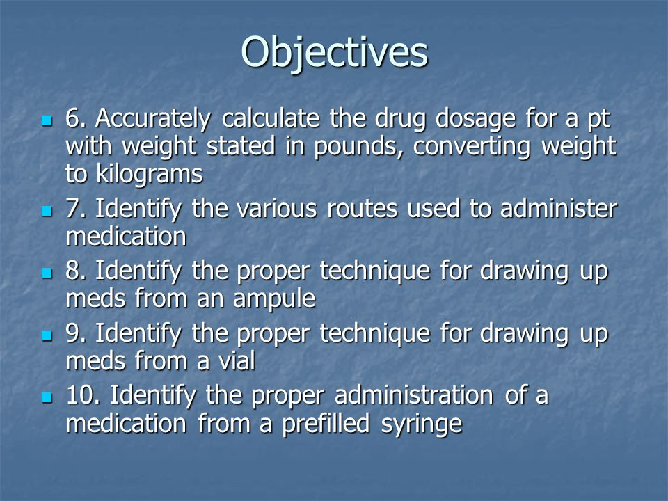 Objectives 6. Accurately calculate the drug dosage for a pt with weight stated in pounds, converting weight to kilograms.