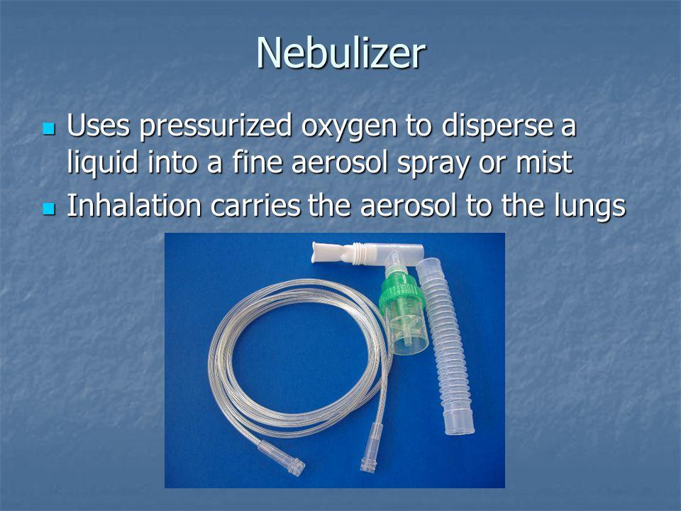Nebulizer Uses pressurized oxygen to disperse a liquid into a fine aerosol spray or mist.