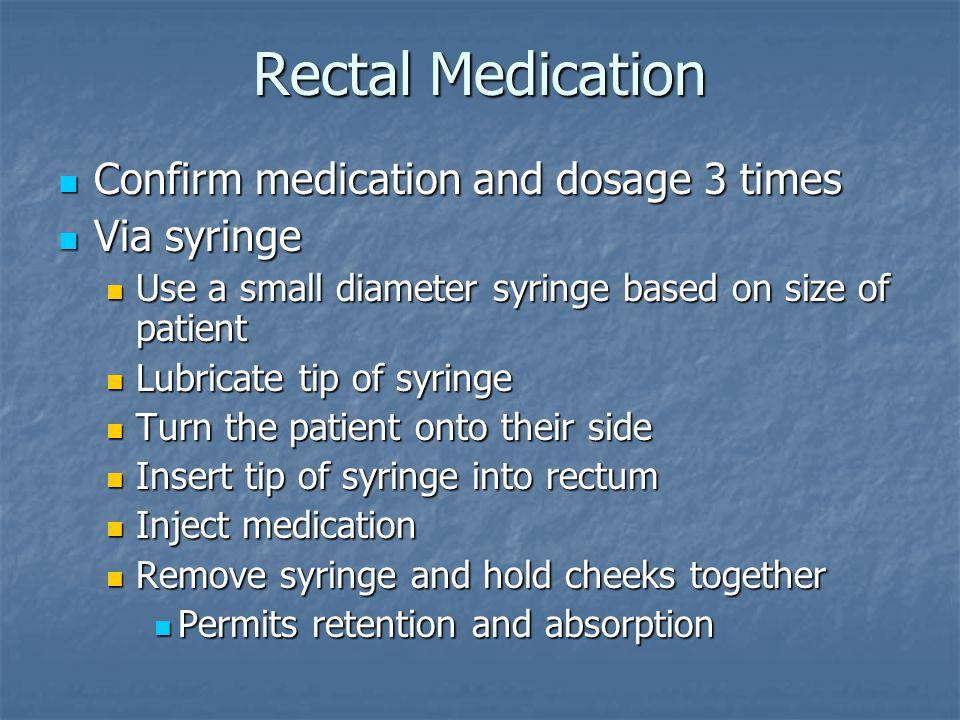 Rectal Medication Confirm medication and dosage 3 times Via syringe