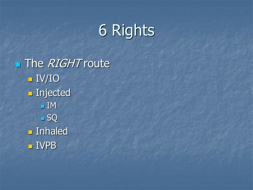 6 Rights The RIGHT route IV/IO Injected IM SQ Inhaled IVPB