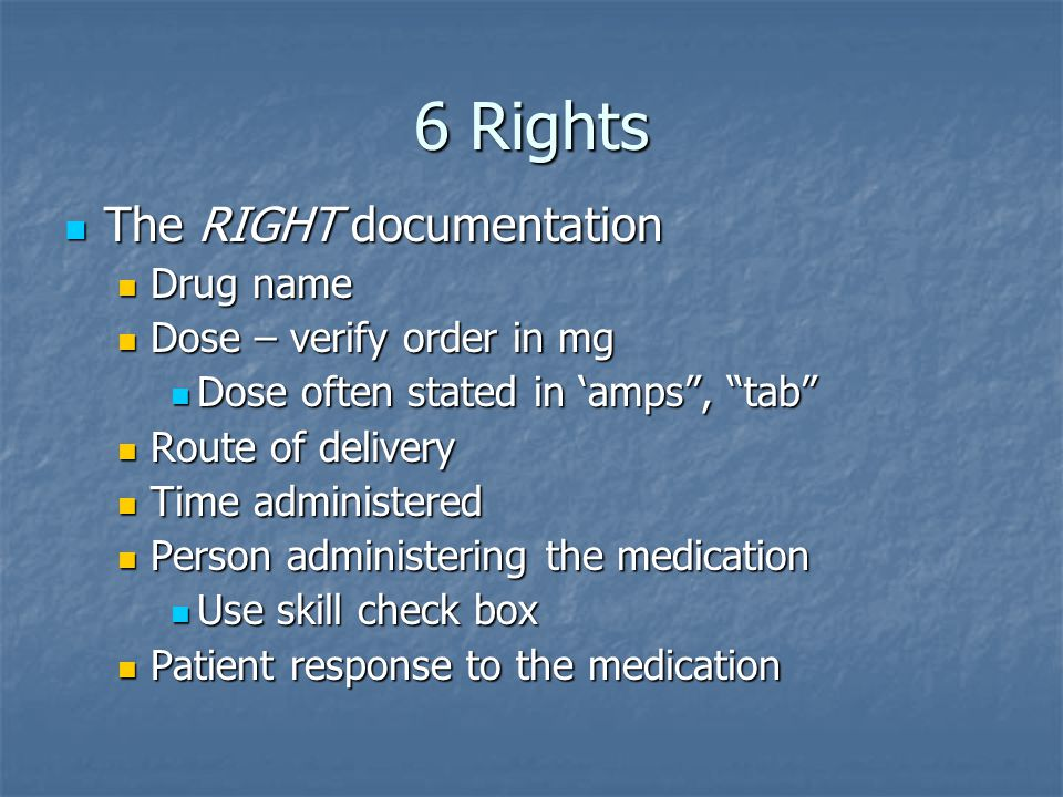 6 Rights The RIGHT documentation Drug name Dose – verify order in mg