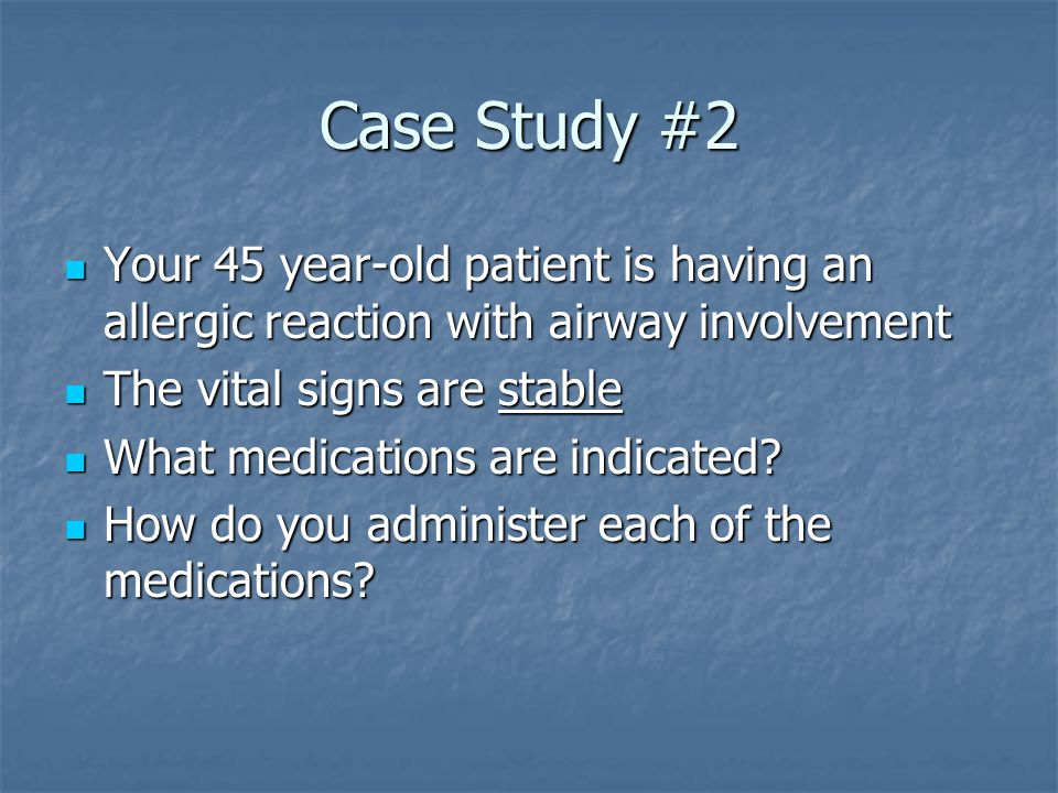 Case Study #2 Your 45 year-old patient is having an allergic reaction with airway involvement. The vital signs are stable.