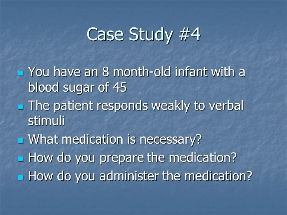 Case Study #4 You have an 8 month-old infant with a blood sugar of 45