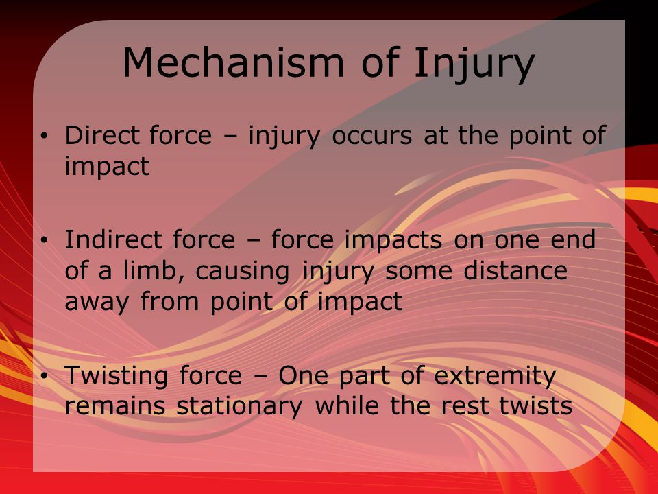 Mechanism of Injury Direct force – injury occurs at the point of impact.