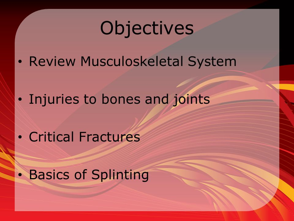 Objectives Review Musculoskeletal System Injuries to bones and joints