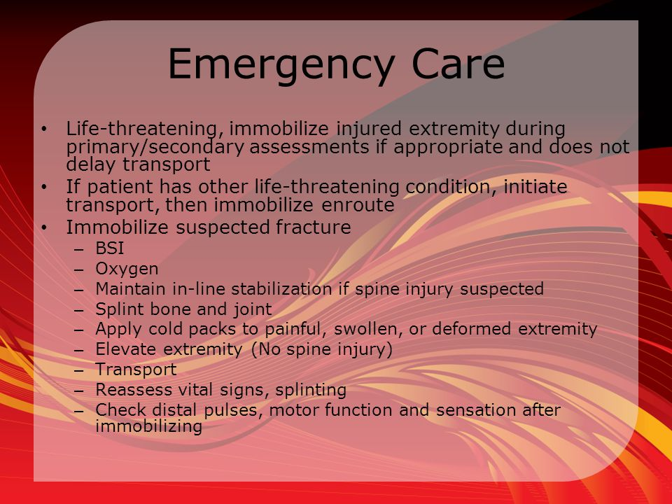 Emergency Care Life-threatening, immobilize injured extremity during primary/secondary assessments if appropriate and does not delay transport.