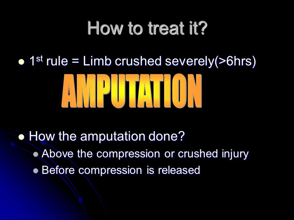 How to treat it AMPUTATION 1st rule = Limb crushed severely(>6hrs)
