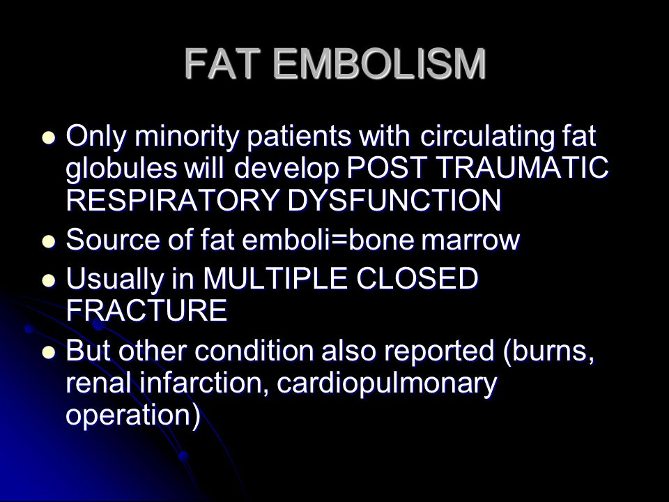 FAT EMBOLISM Only minority patients with circulating fat globules will develop POST TRAUMATIC RESPIRATORY DYSFUNCTION.