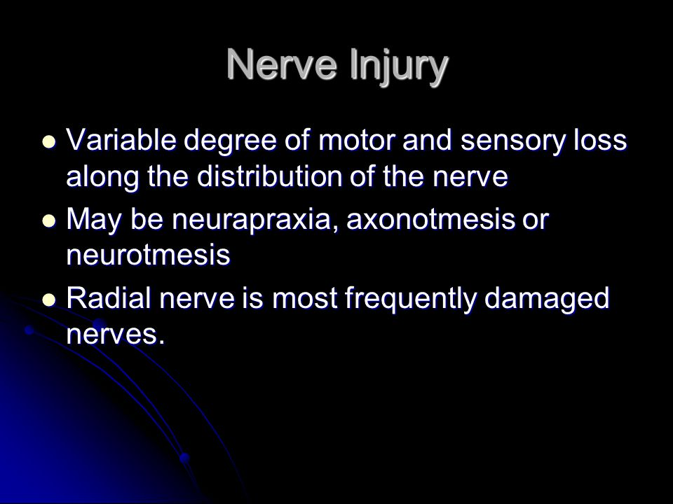 Nerve Injury Variable degree of motor and sensory loss along the distribution of the nerve. May be neurapraxia, axonotmesis or neurotmesis.
