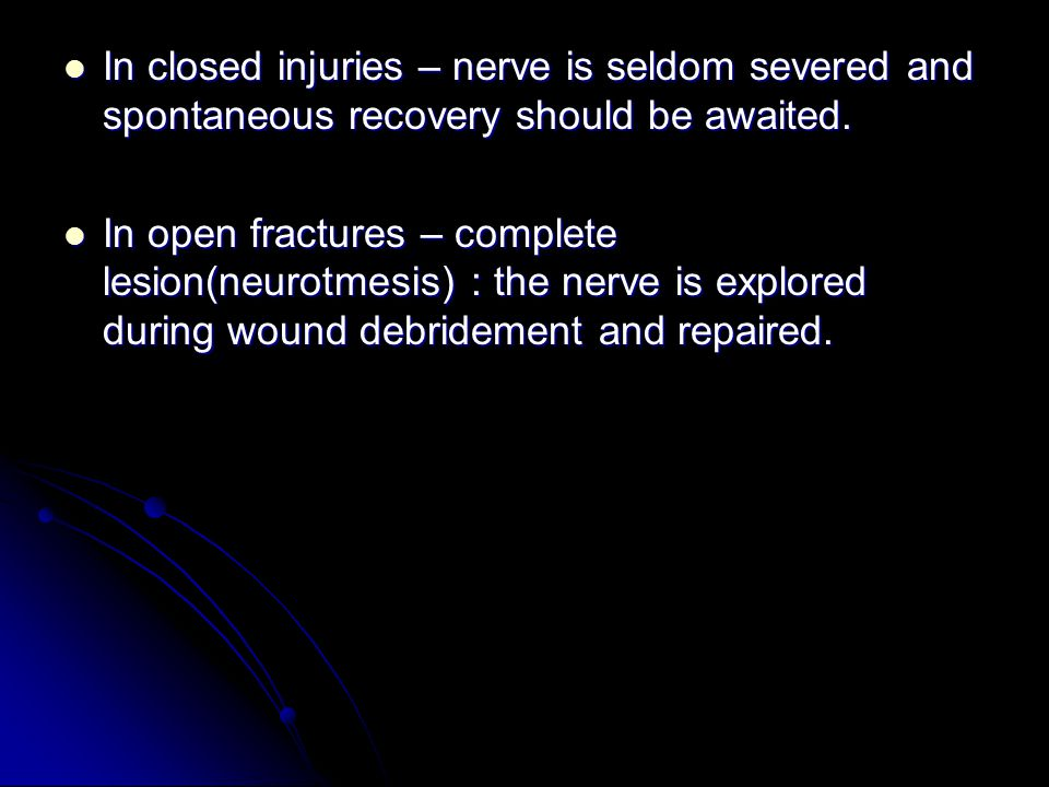 In closed injuries – nerve is seldom severed and spontaneous recovery should be awaited.