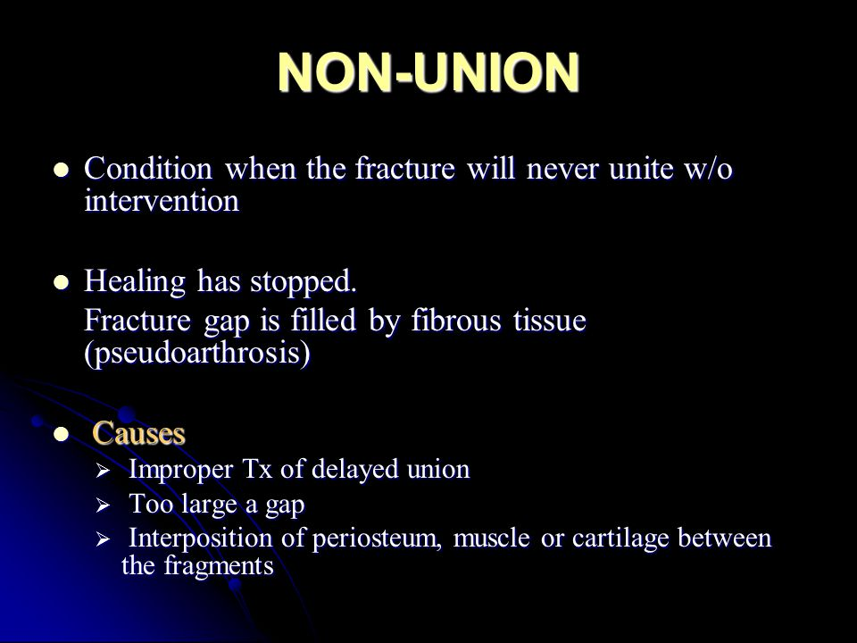 NON-UNION Condition when the fracture will never unite w/o intervention. Healing has stopped.