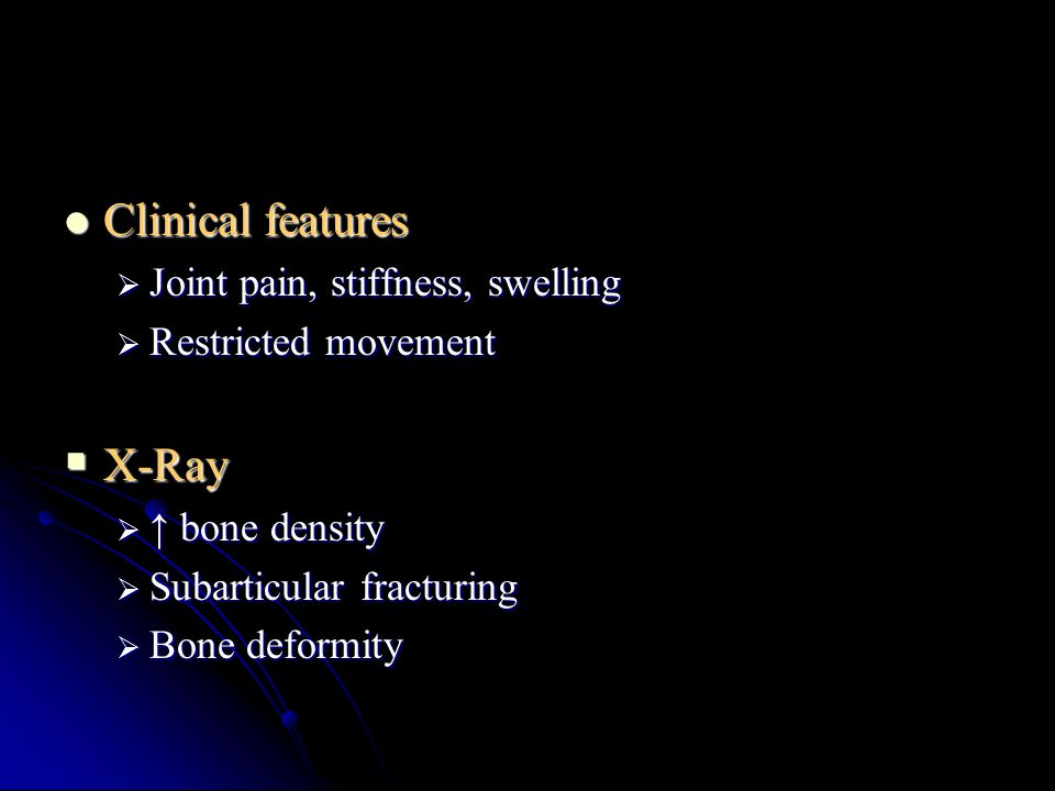 Clinical features X-Ray Joint pain, stiffness, swelling