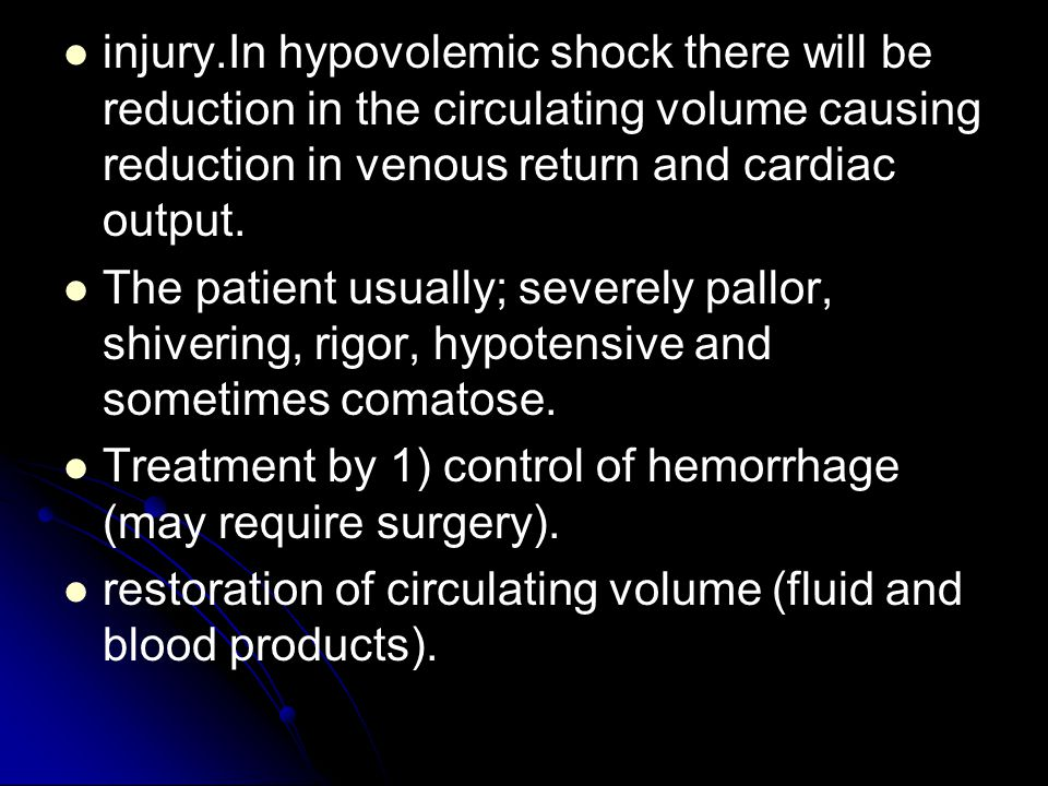 injury.In hypovolemic shock there will be reduction in the circulating volume causing reduction in venous return and cardiac output.