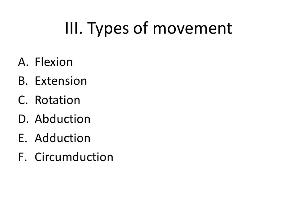 III. Types of movement Flexion Extension Rotation Abduction Adduction
