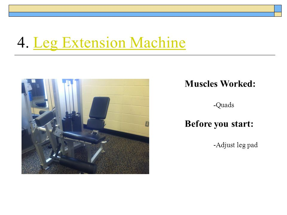 4. Leg Extension Machine Muscles Worked: Before you start: -Quads